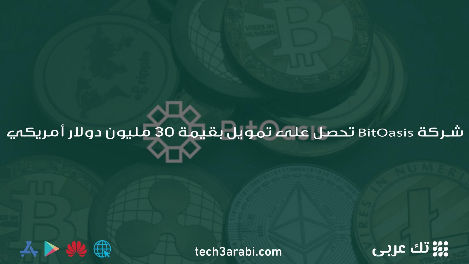 شركة BitOasis تحصل على تمويل بقيمة 30 مليون دولار أمريكي